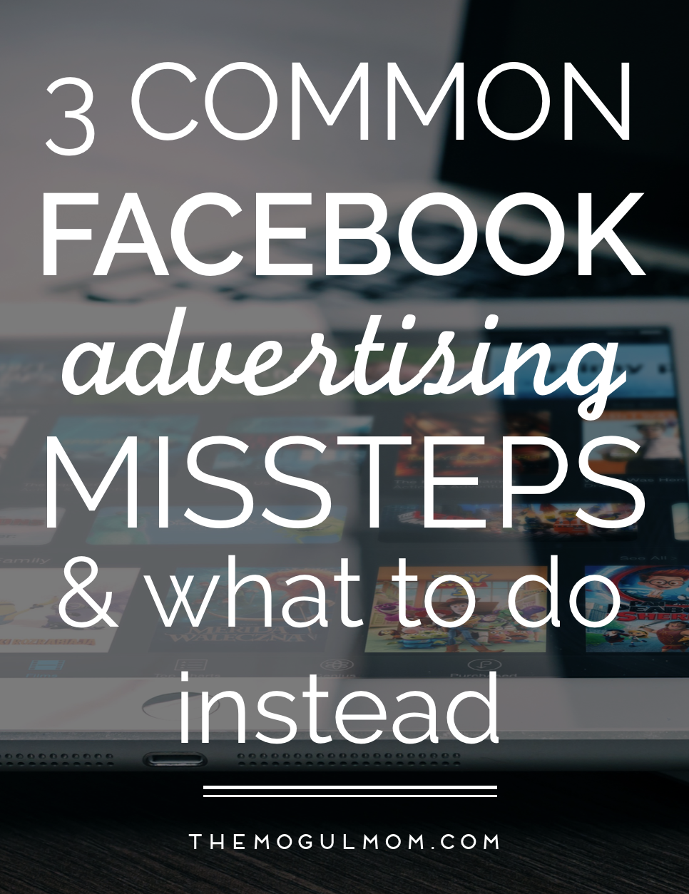Using Facebook Ads: 3 Common Missteps and What to Do Instead