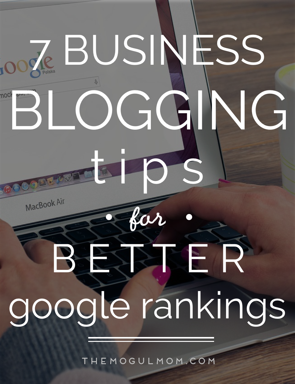 7 Business Blogging Tips For Better Google Rankings