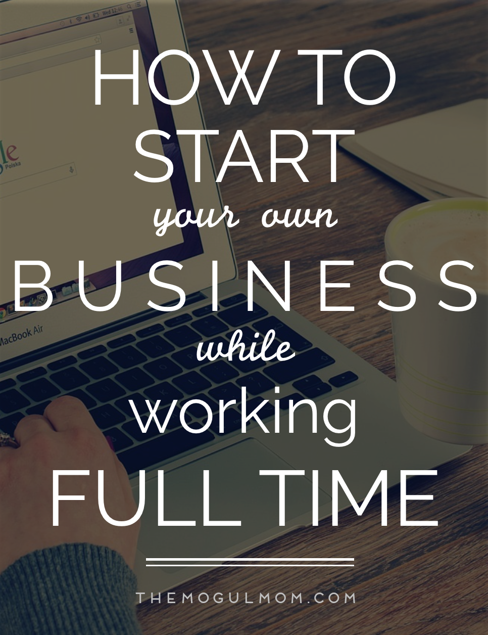 How To Start Your Own Business While Working Full-Time