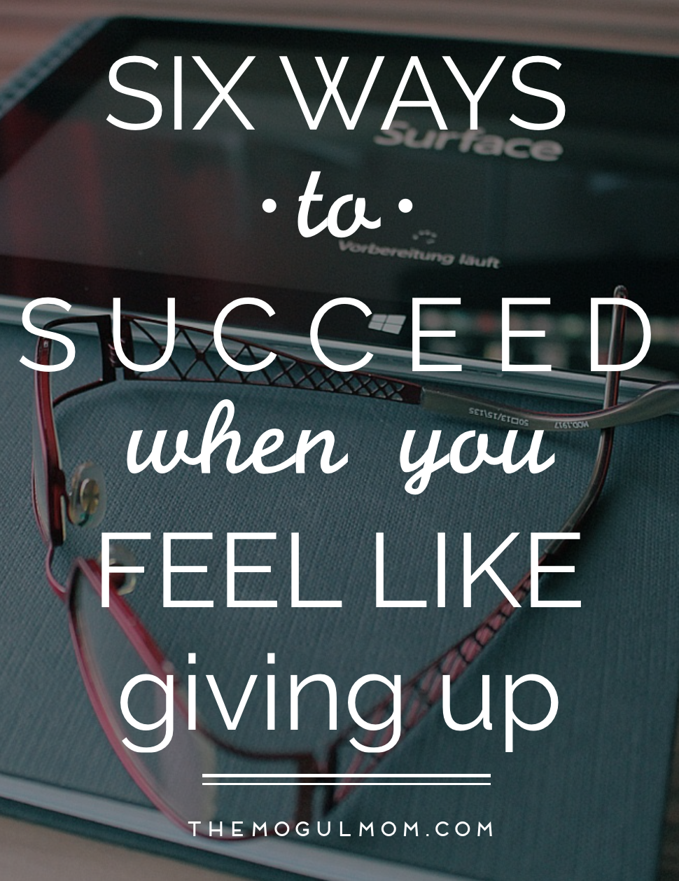 6 Ways To Succeed When You Feel Like Giving Up