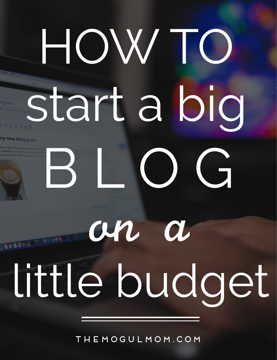 The Beginner's Guide To Starting A Big Blog On A Little Budget