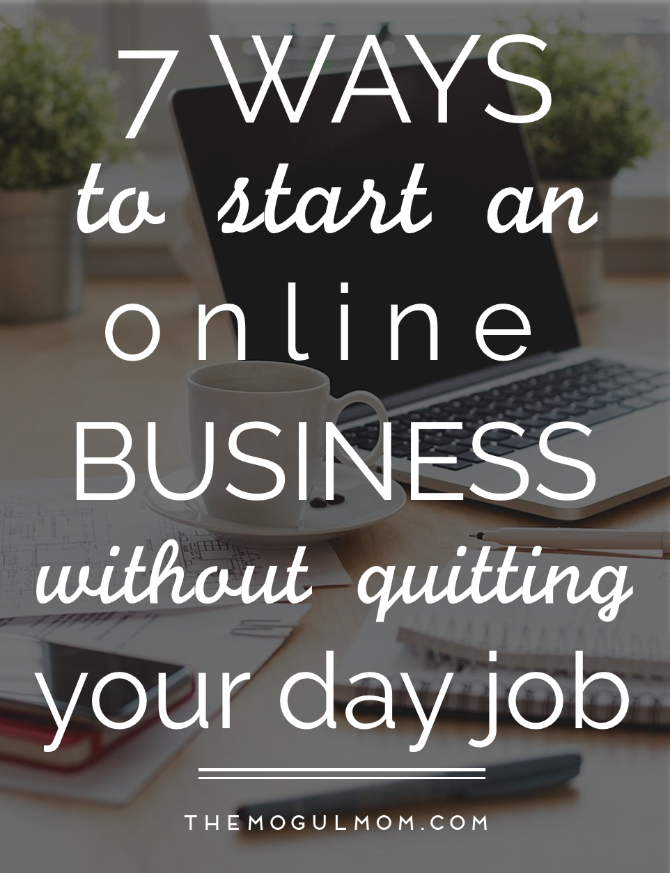 7 Ways To Start An Online Business, Without Quitting Your Day Job (Yet)